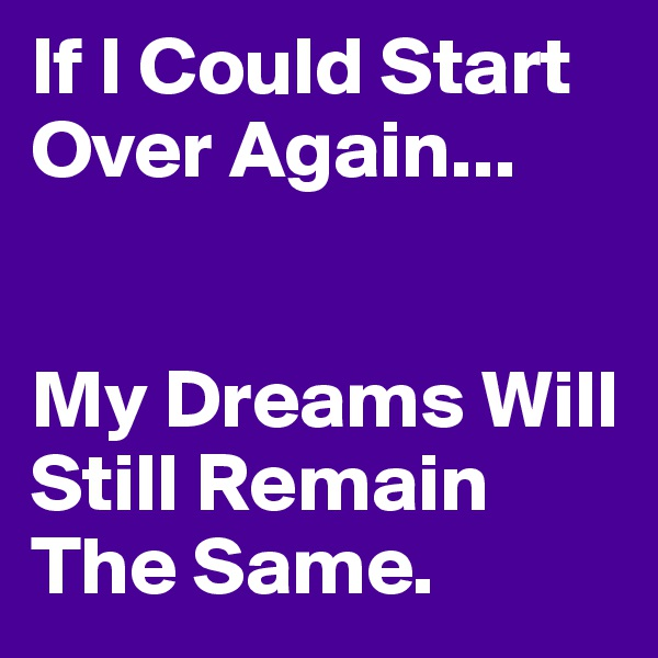 If I Could Start Over Again...   My Dreams Will Still Remain The Same.