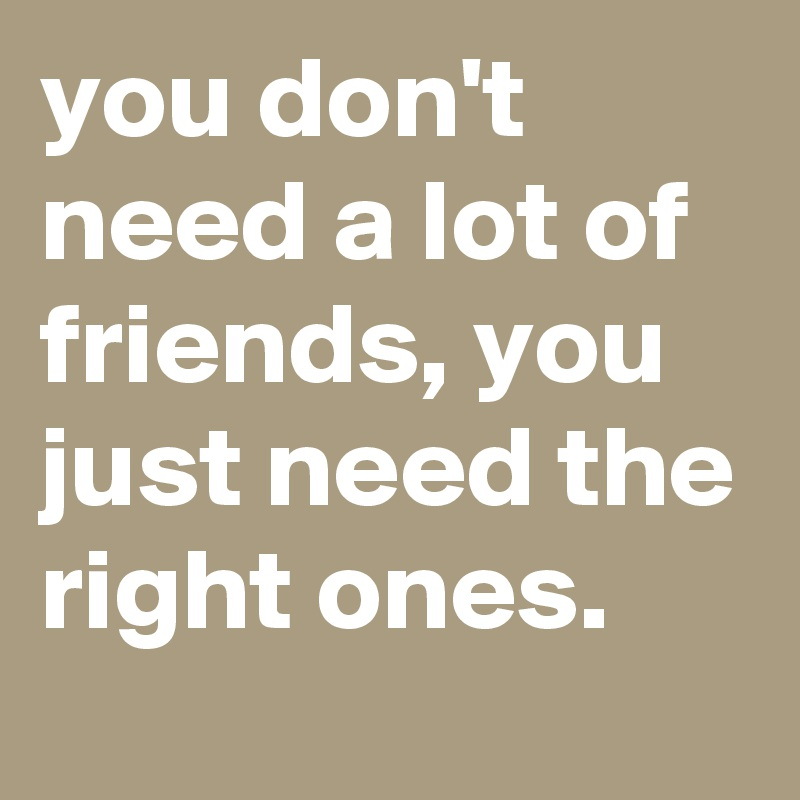 you don't need a lot of friends, you just need the right ones.