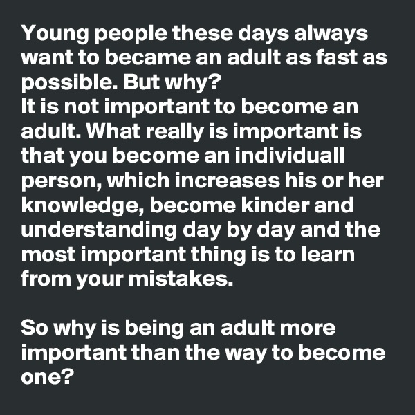 Young people these days always want to became an adult as fast as possible. But why? It is not important to become an adult. What really is important is that you become an individuall person, which increases his or her knowledge, become kinder and understanding day by day and the most important thing is to learn from your mistakes.  So why is being an adult more important than the way to become one?