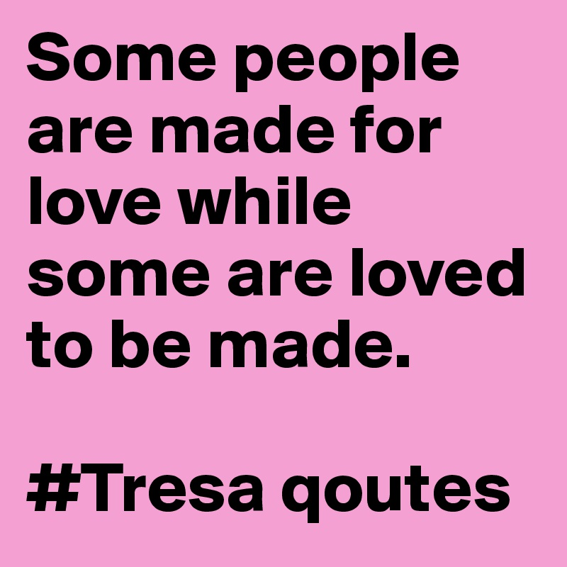 Some people are made for love while some are loved to be made.   #Tresa qoutes