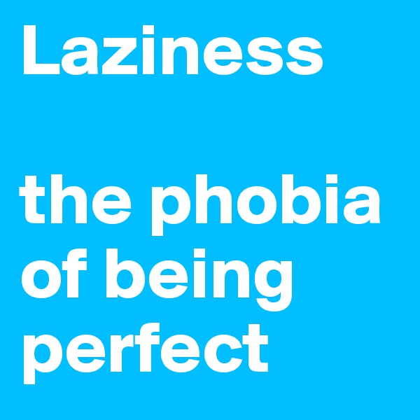 Laziness  the phobia of being perfect