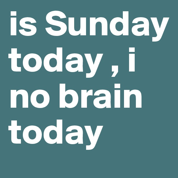 is Sunday today , i no brain today