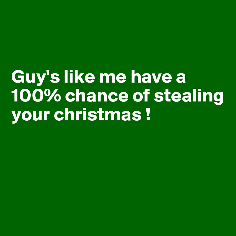 Guy's like me have a 100% chance of stealing your christmas !