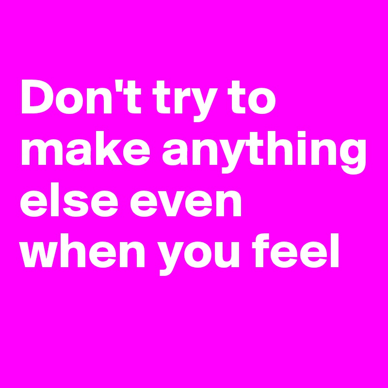 Don't try to make anything else even when you feel