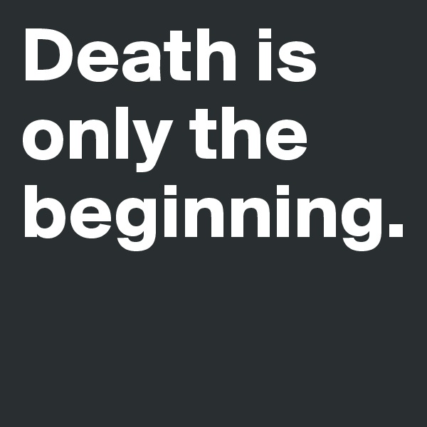 Death is only the beginning.