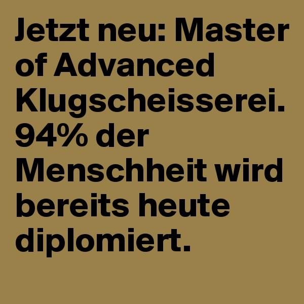 Jetzt neu: Master of Advanced Klugscheisserei. 94% der Menschheit wird bereits heute diplomiert.