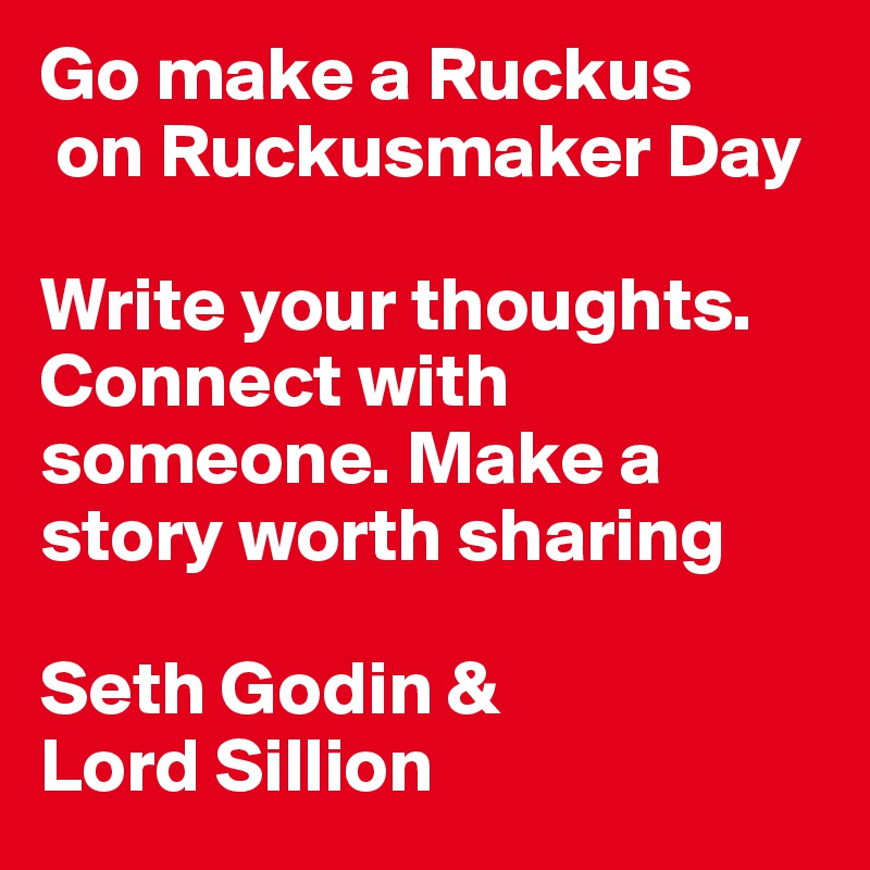 Go make a Ruckus  on Ruckusmaker Day  Write your thoughts. Connect with someone. Make a story worth sharing   Seth Godin &  Lord Sillion
