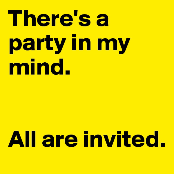 There's a party in my mind.    All are invited.