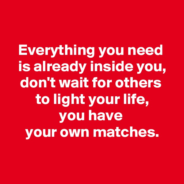 Everything you need   is already inside you,  don't wait for others   to light your life,  you have   your own matches.