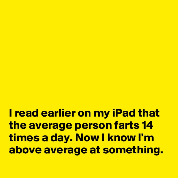 I read earlier on my iPad that the average person farts 14 times a day. Now I know I'm above average at something.