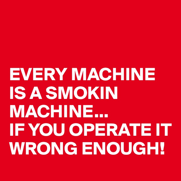 EVERY MACHINE IS A SMOKIN MACHINE...  IF YOU OPERATE IT WRONG ENOUGH!