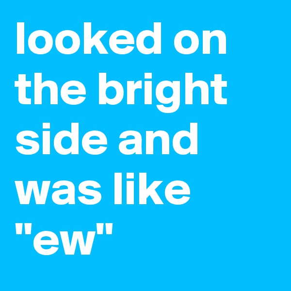 """looked on the bright side and was like """"ew"""""""