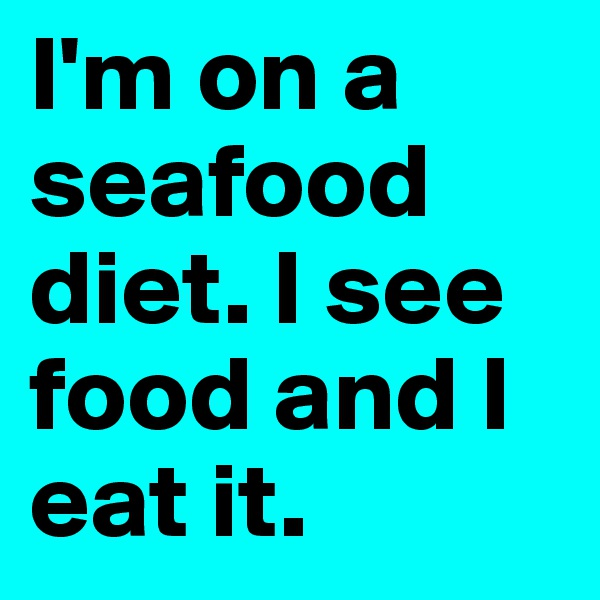 I'm on a seafood diet. I see food and I eat it.