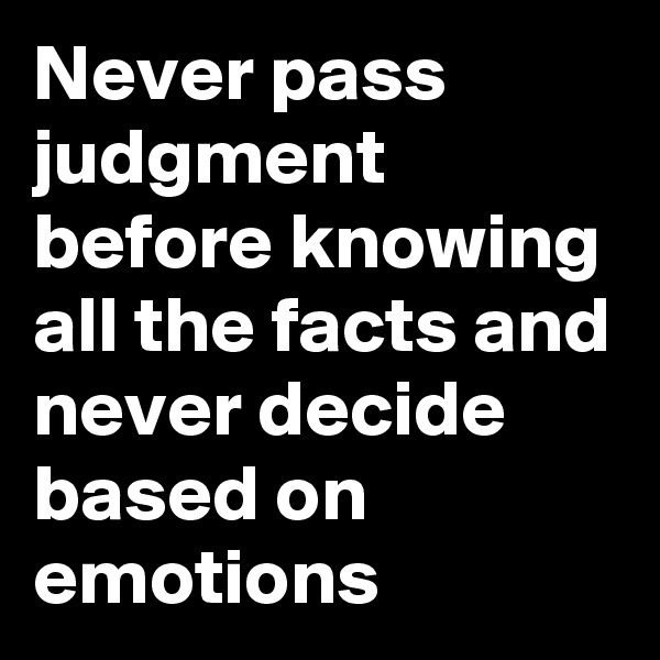 Never pass judgment before knowing all the facts and never decide based on emotions