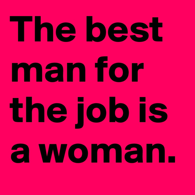 The Best Man For Job Is A Woman