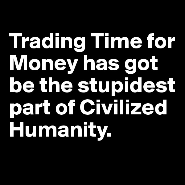 Trading Time for Money has got be the stupidest part of Civilized Humanity.