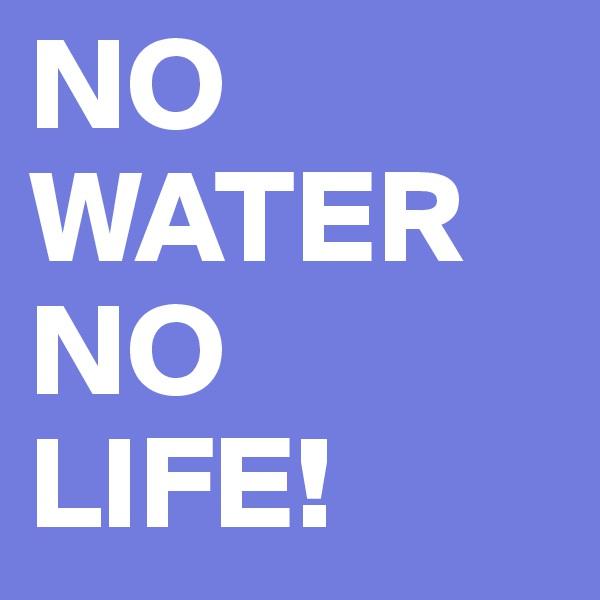 NO WATER NO LIFE!