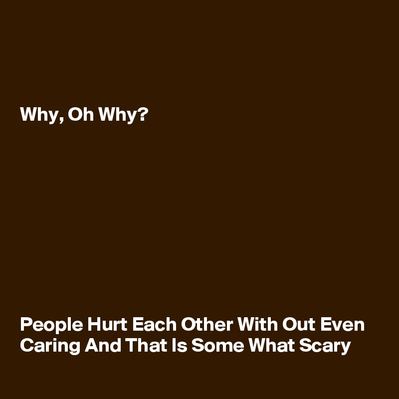 Why Oh Why People Hurt Each Other With Out Even Caring And That Is
