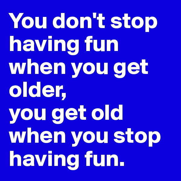 You don't stop having fun when you get older, you get old when you stop having fun.