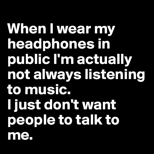 When I wear my headphones in public I'm actually not always listening to music.  I just don't want people to talk to me.