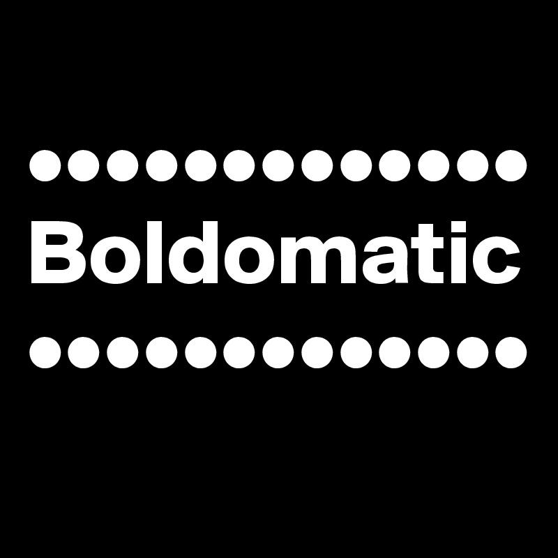 ••••••••••••• Boldomatic •••••••••••••