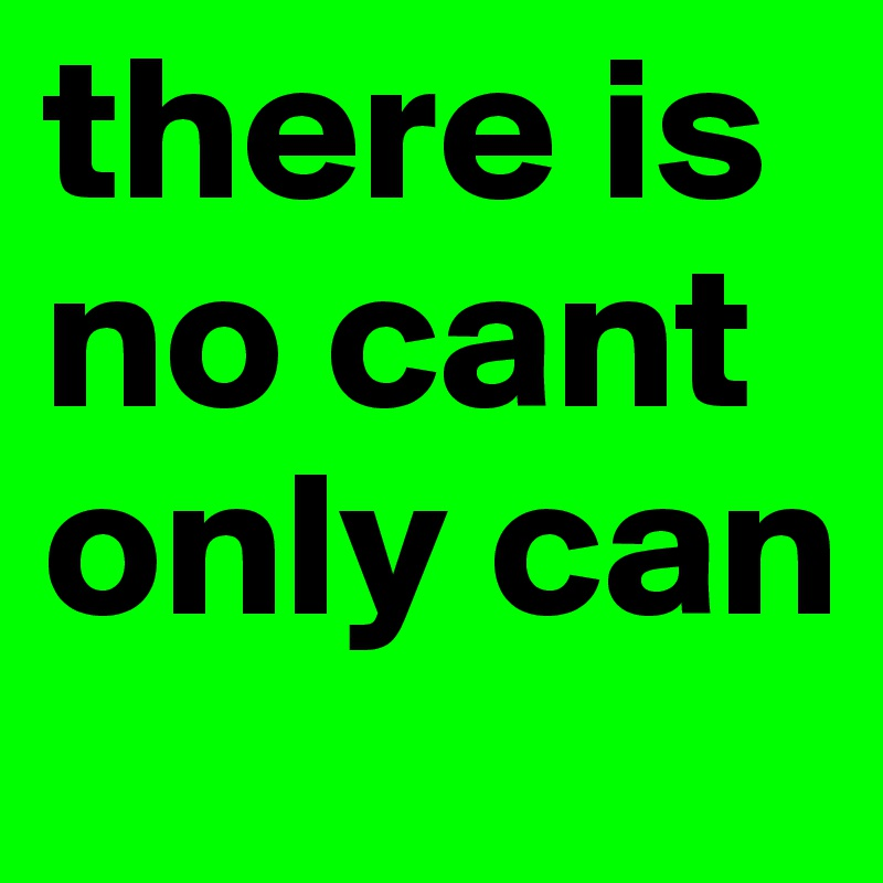 there is no cant only can