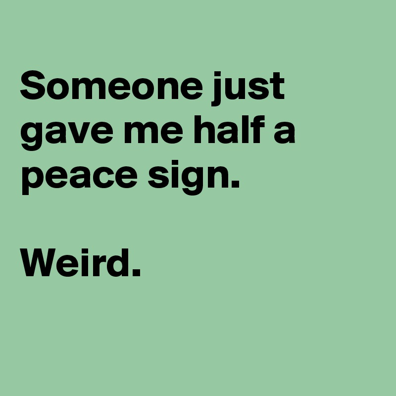 Someone just gave me half a peace sign.   Weird.