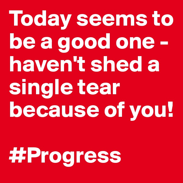 Today seems to be a good one - haven't shed a single tear because of you!   #Progress