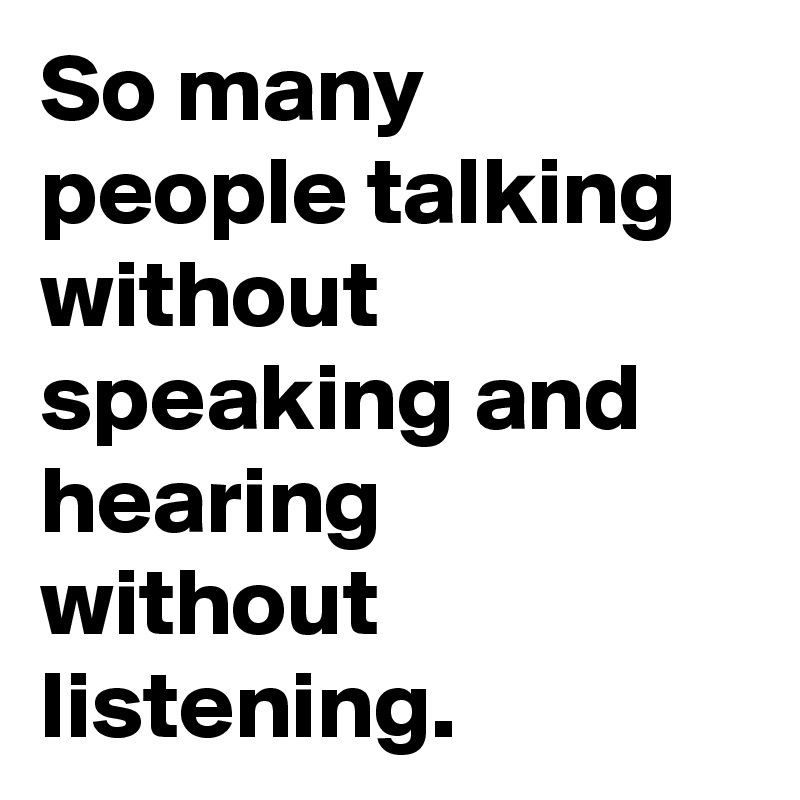So many people talking without speaking and hearing without listening.