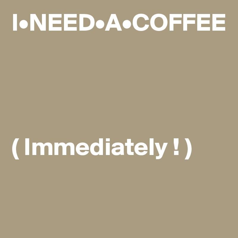 I•NEED•A•COFFEE     ( Immediately ! )