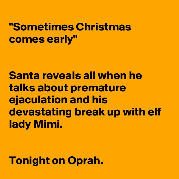 """""""Sometimes Christmas comes early""""   Santa reveals all when he talks about premature ejaculation and his devastating break up with elf lady Mimi.    Tonight on Oprah."""
