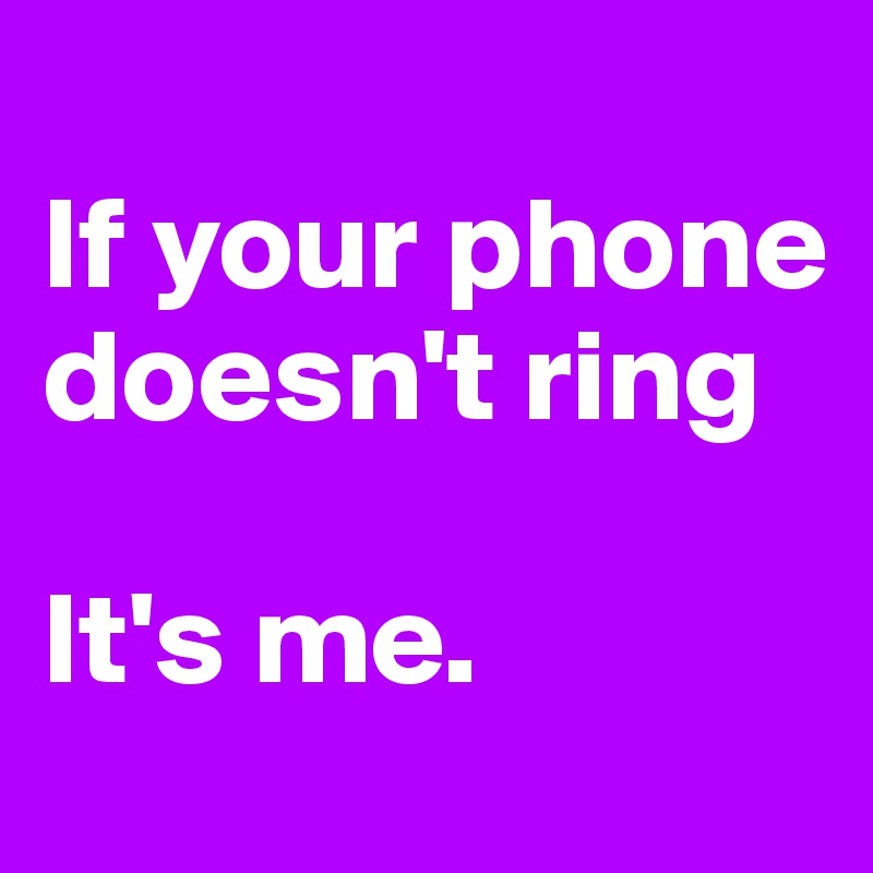 If your phone doesn't ring  It's me.