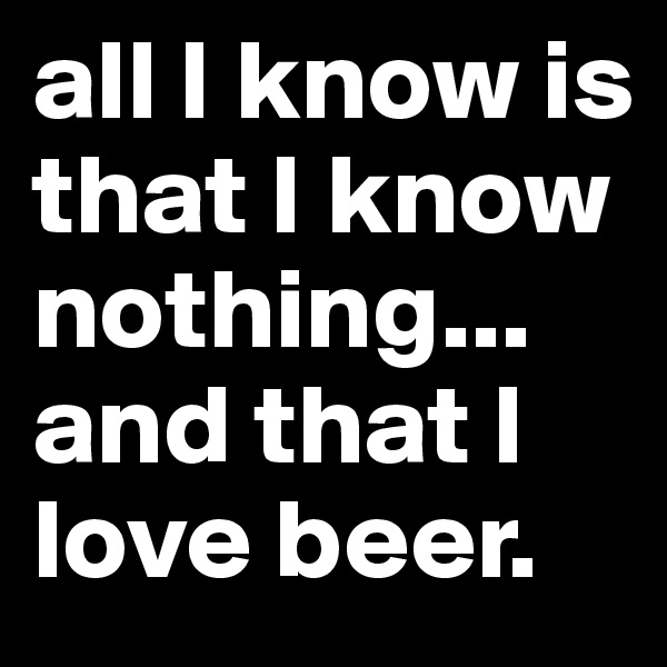 all I know is that I know nothing...  and that I love beer.