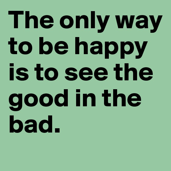 The only way to be happy is to see the good in the bad.