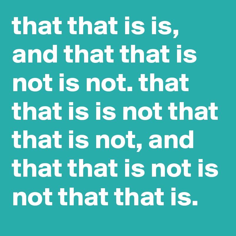 that that is is, and that that is not is not. that that is is not that that is not, and that that is not is not that that is.
