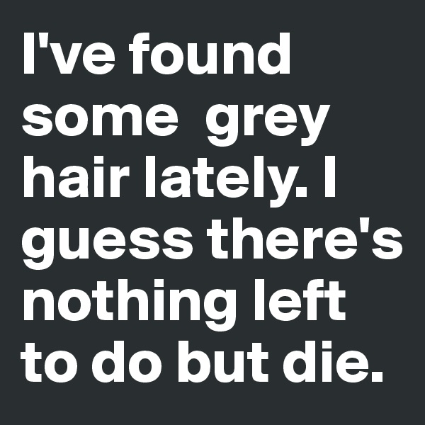 I've found some  grey hair lately. I guess there's nothing left to do but die.