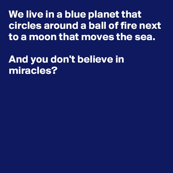We live in a blue planet that circles around a ball of fire next to a moon that moves the sea.   And you don't believe in miracles?