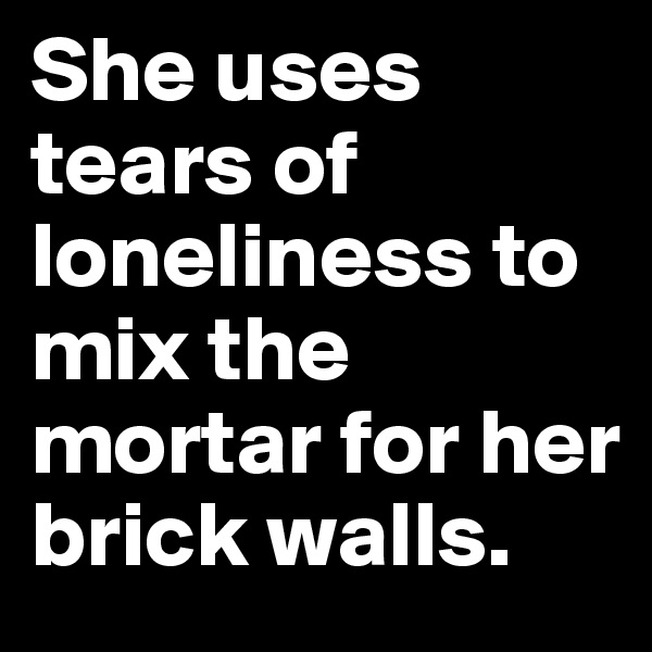 She uses tears of loneliness to mix the mortar for her brick walls.