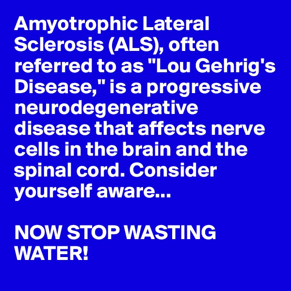 """Amyotrophic Lateral Sclerosis (ALS), often referred to as """"Lou Gehrig's Disease,"""" is a progressive neurodegenerative disease that affects nerve cells in the brain and the spinal cord. Consider yourself aware...  NOW STOP WASTING WATER!"""