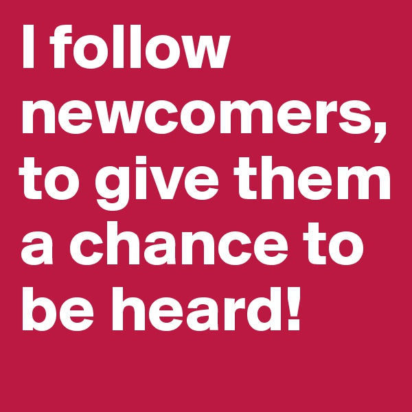 I follow newcomers, to give them a chance to be heard!