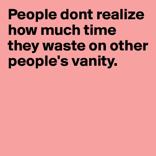 People dont realize how much time they waste on other people's vanity.