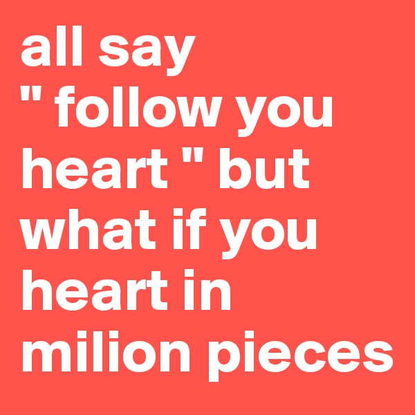 "all say "" follow you heart "" but what if you  heart in milion pieces"