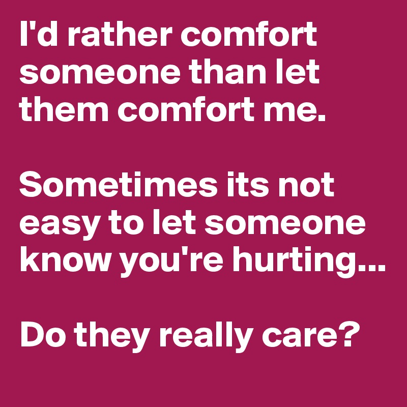 Id Rather Comfort Someone Than Let Them Comfort Me Sometimes Its
