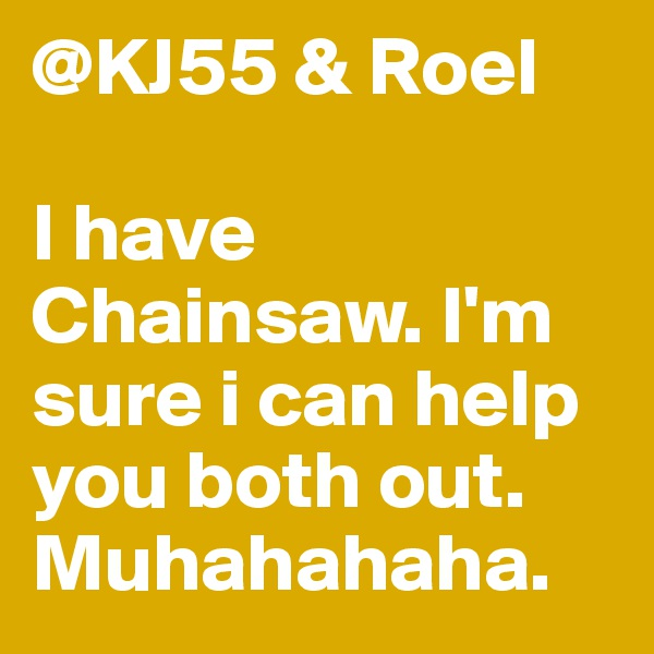 @KJ55 & Roel  I have Chainsaw. I'm sure i can help you both out. Muhahahaha.
