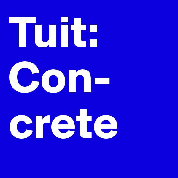 Tuit: Con- crete