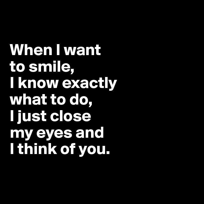I Want To Cuddle With You Quotes: When I Want To Smile, I Know Exactly What To Do, I Just