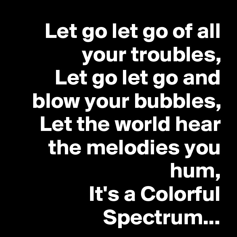 Let go let go of all your troubles, Let go let go and blow your bubbles, Let the world hear the melodies you hum, It's a Colorful Spectrum...