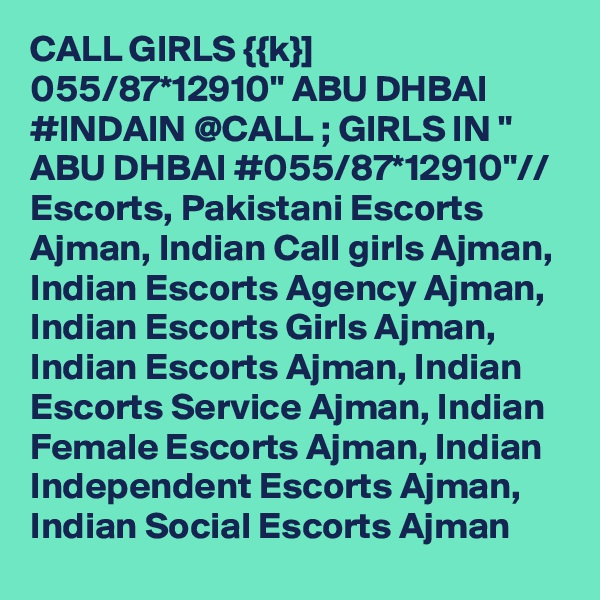 "CALL GIRLS {{k}] 055/87*12910"" ABU DHBAI #INDAIN @CALL ; GIRLS IN "" ABU DHBAI #055/87*12910""// Escorts, Pakistani Escorts Ajman, Indian Call girls Ajman, Indian Escorts Agency Ajman, Indian Escorts Girls Ajman, Indian Escorts Ajman, Indian Escorts Service Ajman, Indian Female Escorts Ajman, Indian Independent Escorts Ajman, Indian Social Escorts Ajman"