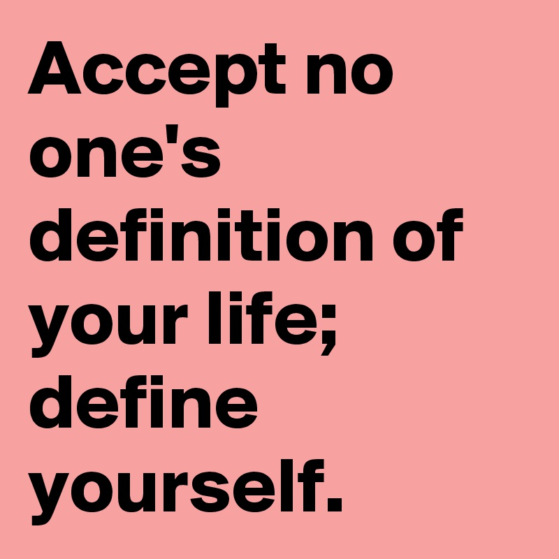 Accept No Oneu0027s Definition Of Your Life; Define Yourself.