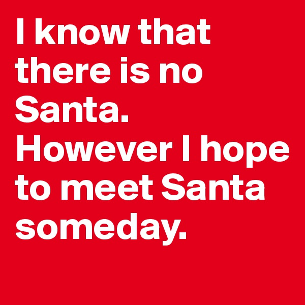 I know that there is no Santa. However I hope to meet Santa someday.